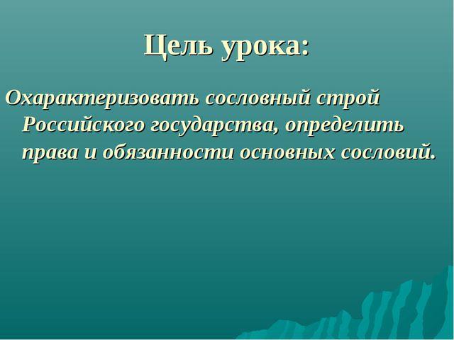 Цель урока: Охарактеризовать сословный строй Российского государства, определ...