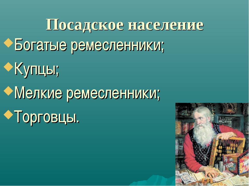 Посадское население Богатые ремесленники; Купцы; Мелкие ремесленники; Торговцы.