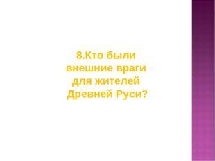 8.Кто были внешние враги для жителей Древней Руси?