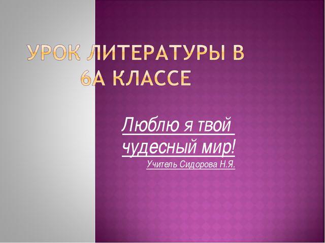 Люблю я твой чудесный мир! Учитель Сидорова Н.Я.