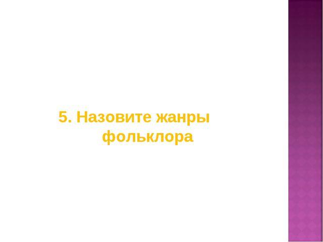 5. Назовите жанры фольклора