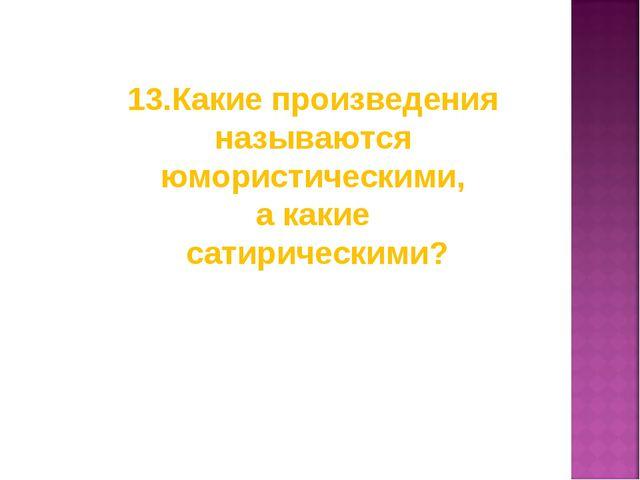 13.Какие произведения называются юмористическими, а какие сатирическими?