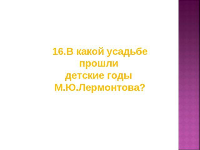 16.В какой усадьбе прошли детские годы М.Ю.Лермонтова?