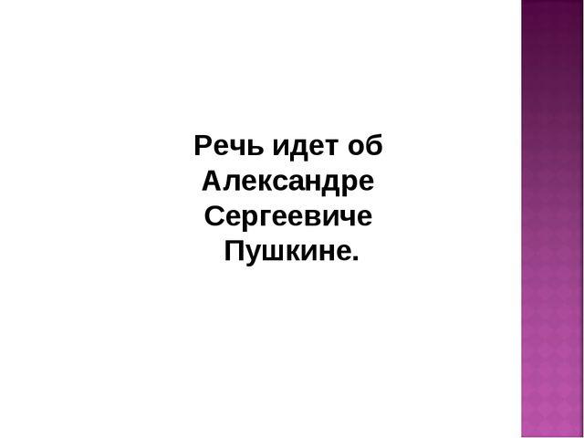 Речь идет об Александре Сергеевиче Пушкине.