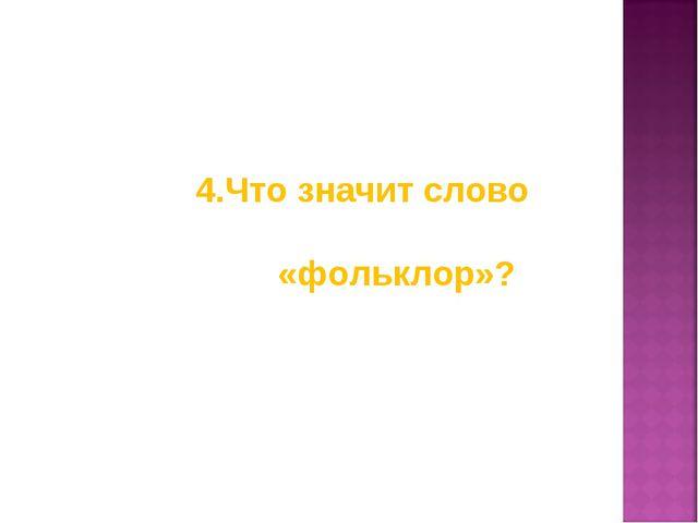 4.Что значит слово «фольклор»?