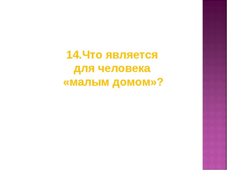 14.Что является для человека «малым домом»?