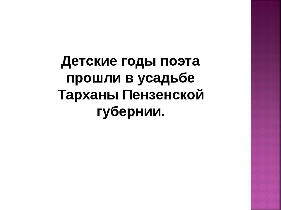 Детские годы поэта прошли в усадьбе Тарханы Пензенской губернии.