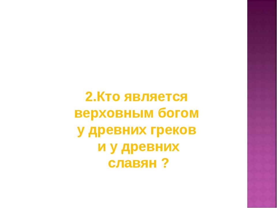 2.Кто является верховным богом у древних греков и у древних славян ?