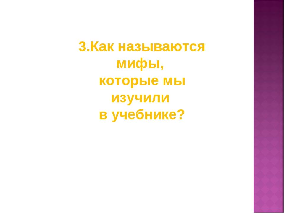 3.Как называются мифы, которые мы изучили в учебнике?