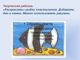 Творческая работа. «Раскрасить» рыбку пластилином. Добавить дно и камни. Можн