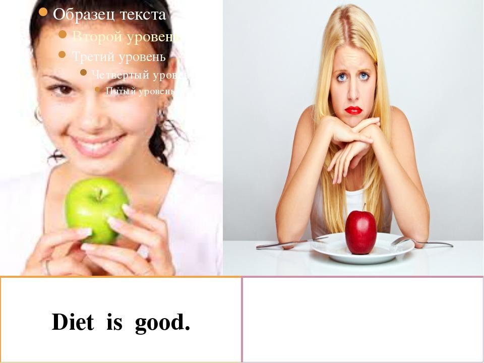 Diet is good. Diet is bad