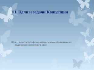 III. Цели и задачи Концепции Цель – вывести российское математическое образов