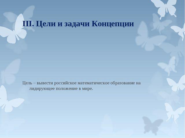 III. Цели и задачи Концепции Цель – вывести российское математическое образов...