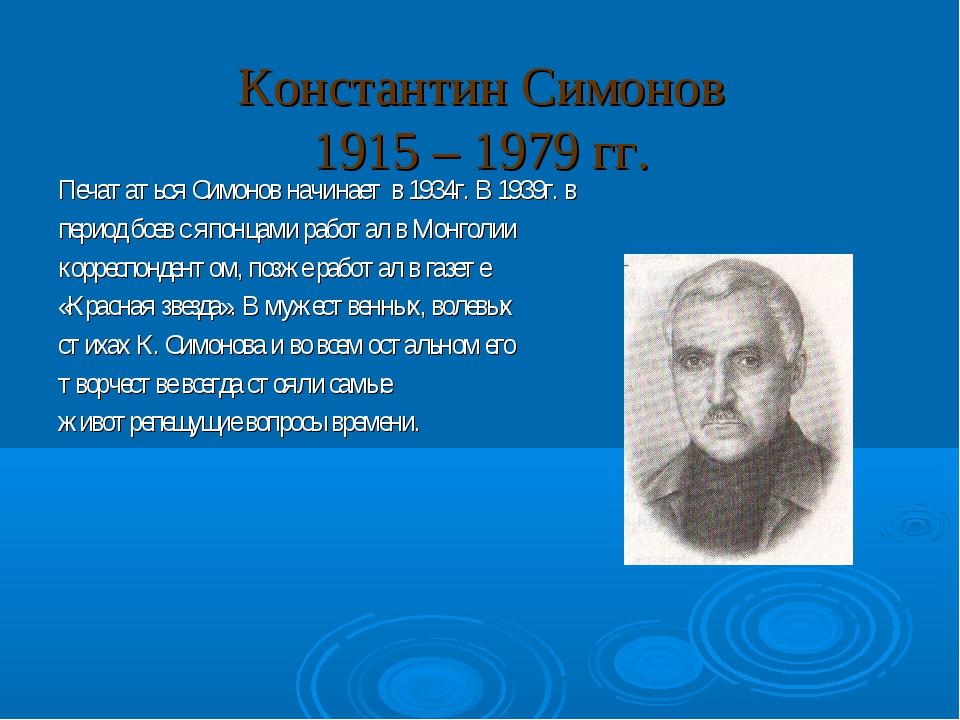 Константин Симонов 1915 – 1979 гг. Печататься Симонов начинает в 1934г. В 193...