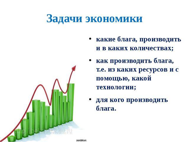Задачи экономики какие блага, производить и в каких количествах; как производ...