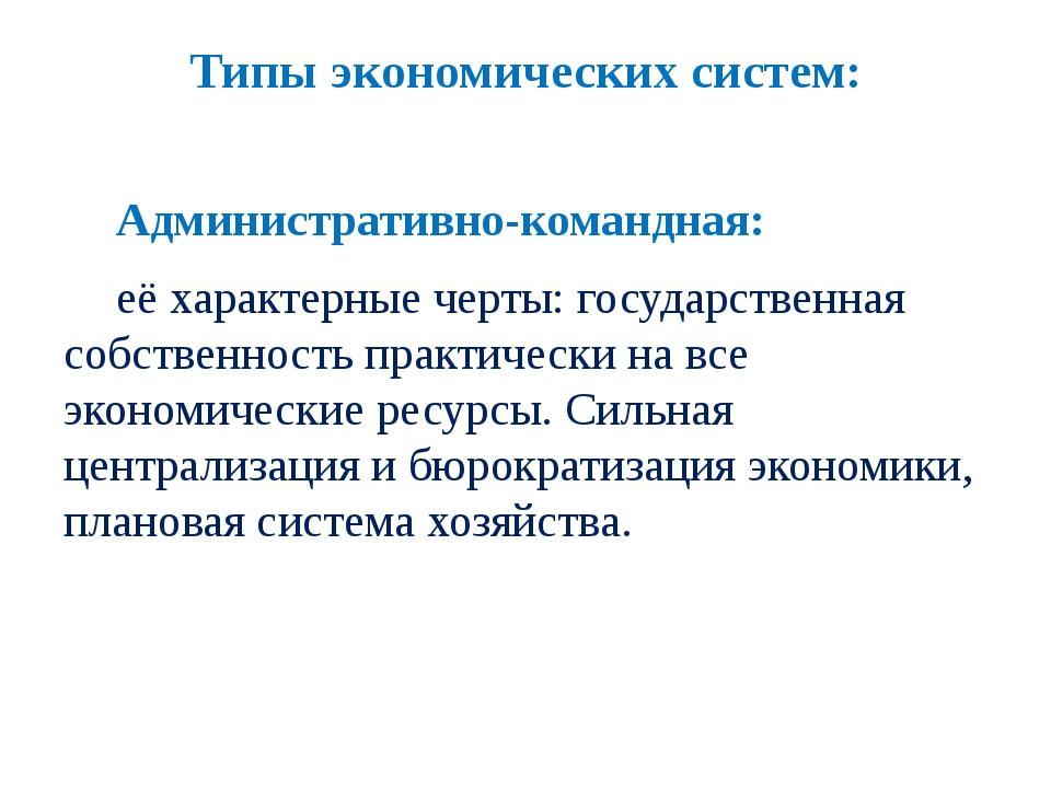 Типы экономических систем: Административно-командная: её характерные черты:...