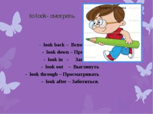 to look- смотреть - look back – Вспоминать - look down – Призирать - look in