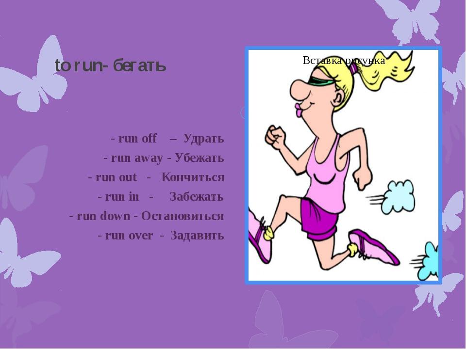 to run- бегать - run off – Удрать - run away - Убежать - run out - Кончиться...