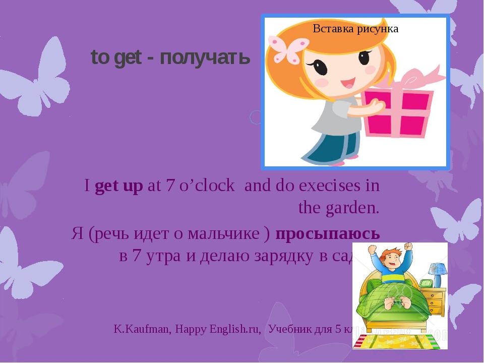 to get - получать I get up at 7 o'clock and do execises in the garden. Я (реч...