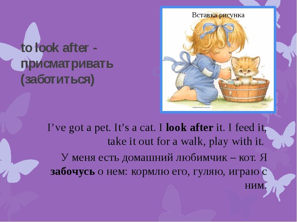 to look after - присматривать (заботиться) I've got a pet. It's a cat. I look...