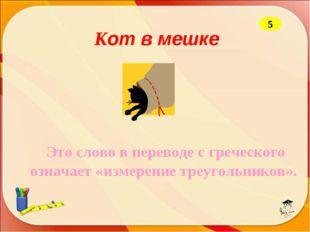 Кот в мешке Это слово в переводе с греческого означает «измерение треугольни