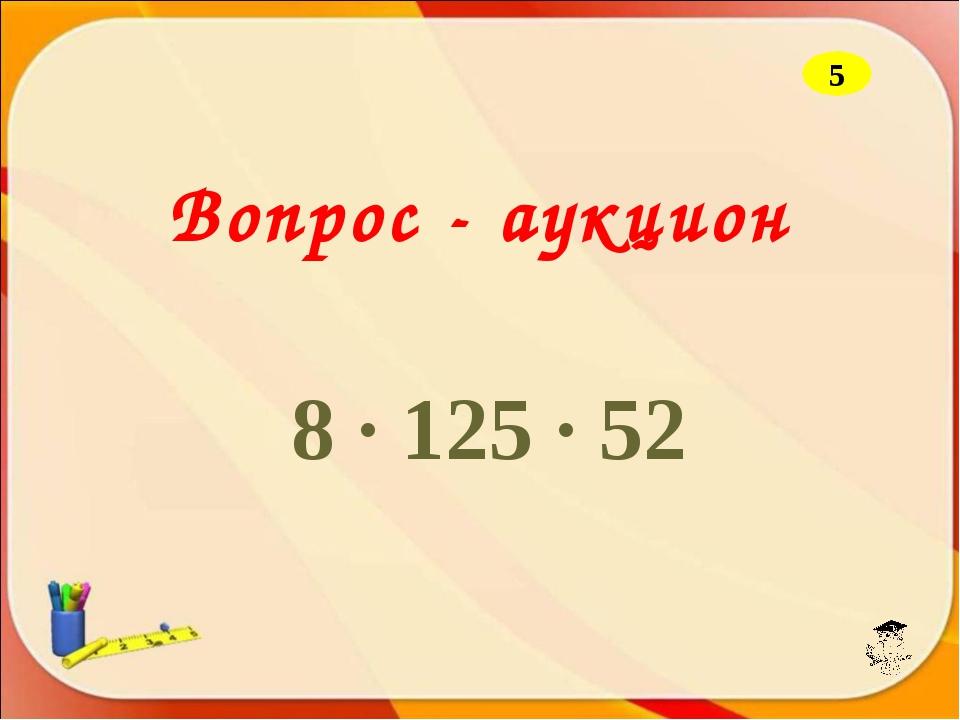 Вопрос - аукцион 8 · 125 · 52 5