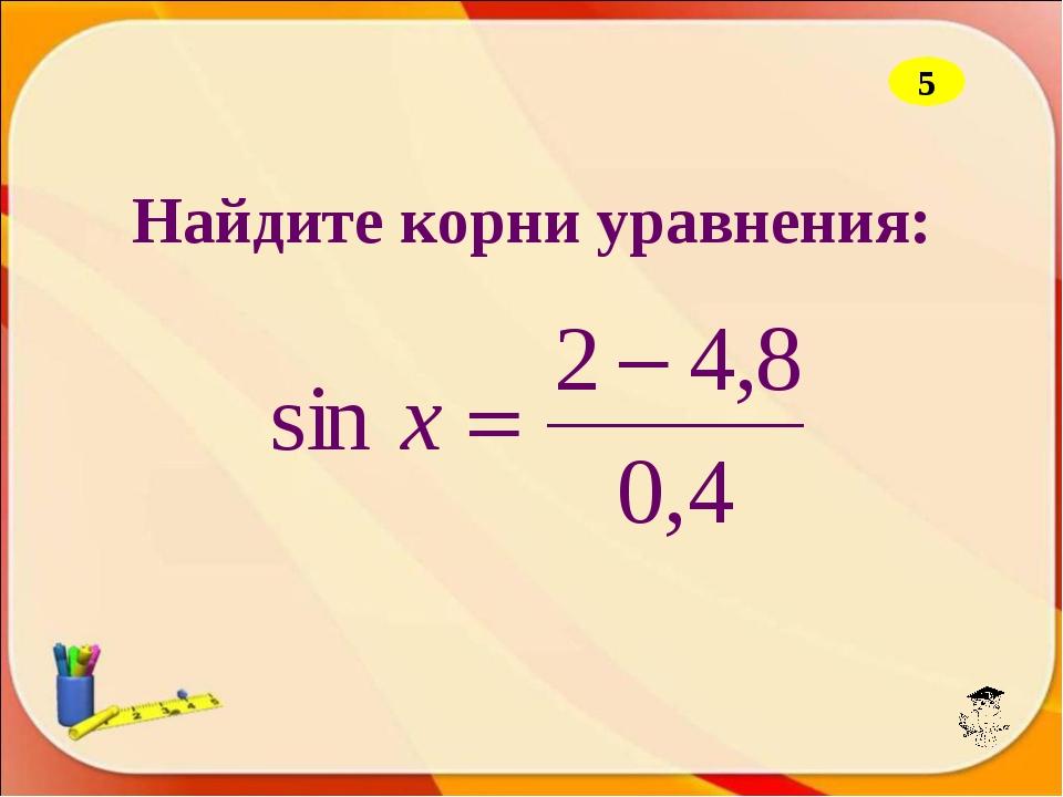Найдите корни уравнения: 5