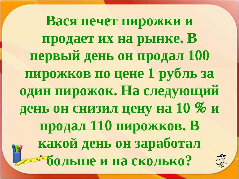 Вася печет пирожки и продает их на рынке. В первый день он продал 100 пирожко...