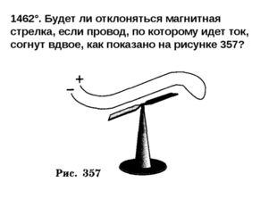 1462°. Будет ли отклоняться магнитная стрелка, если провод, по которому идет