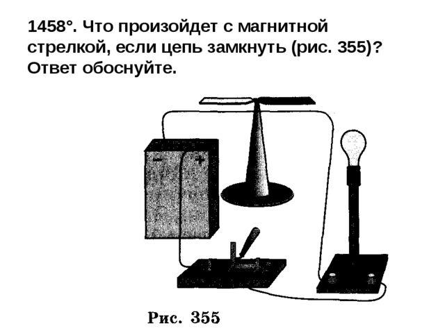 1458°. Что произойдет с магнитной стрелкой, если цепь замкнуть (рис. 355)? От...