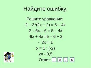 Найдите ошибку: Решите уравнение: 2 – 3*(2х + 2) = 5 – 4х 2 – 6х – 6 = 5 – 4х