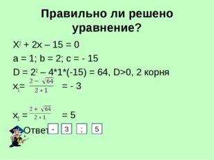 Правильно ли решено уравнение? Х2 + 2х – 15 = 0 а = 1; b = 2; с = - 15 D = 22