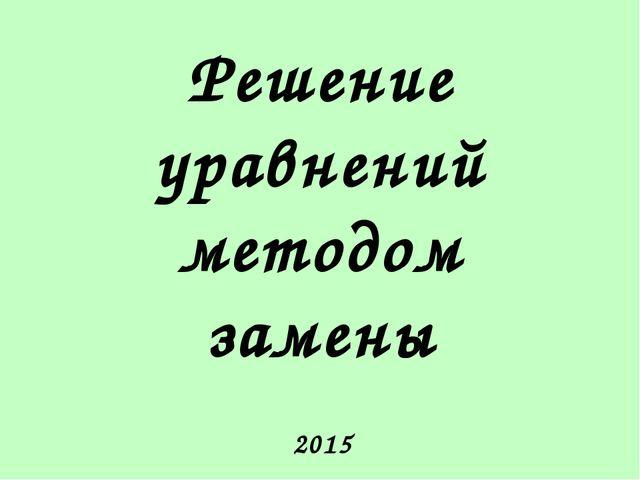 Решение уравнений методом замены 2015