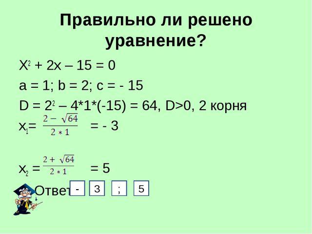 Правильно ли решено уравнение? Х2 + 2х – 15 = 0 а = 1; b = 2; с = - 15 D = 22...