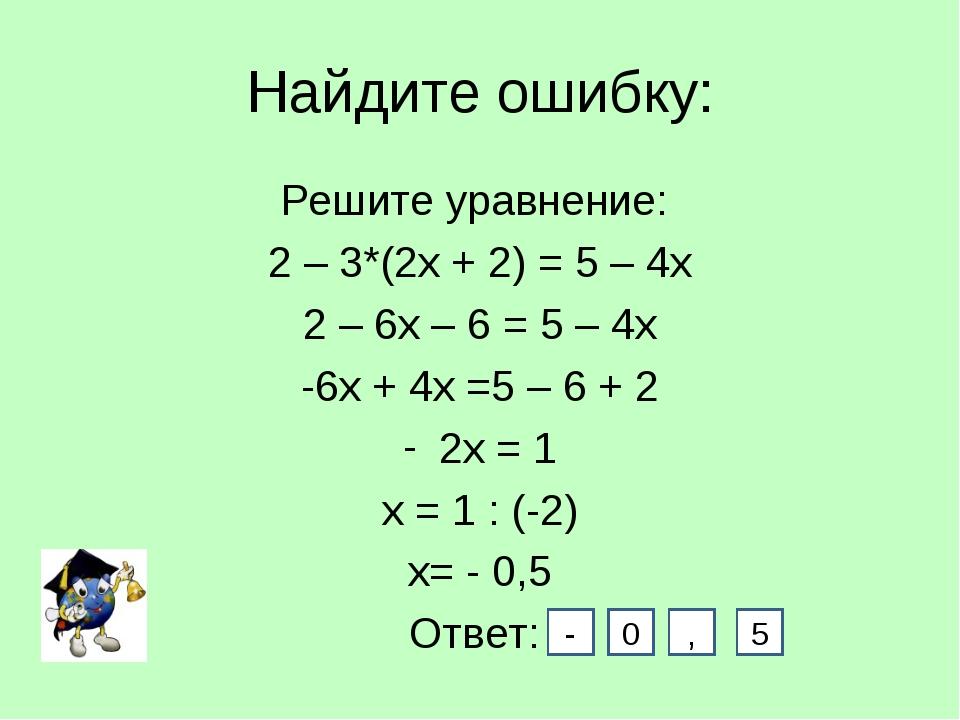 Найдите ошибку: Решите уравнение: 2 – 3*(2х + 2) = 5 – 4х 2 – 6х – 6 = 5 – 4х...