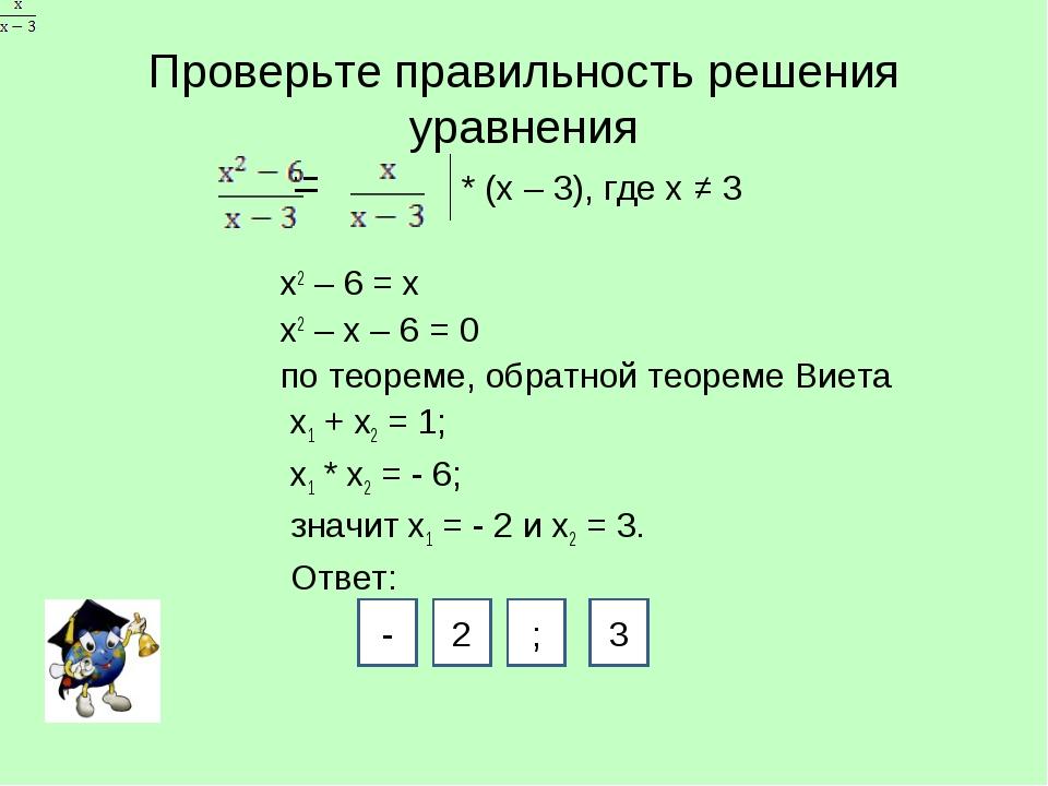 Проверьте правильность решения уравнения = * (х – 3), где х ≠ 3 х2 – 6 = х х2...