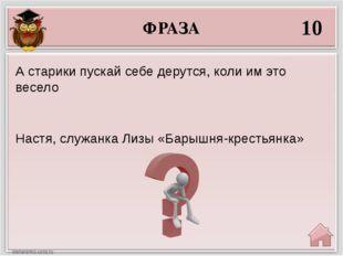 ФРАЗА 10 Настя, служанка Лизы «Барышня-крестьянка» А старики пускай себе деру