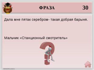 ФРАЗА 30 Мальчик «Станционный смотритель» Дала мне пятак серебром- такая добр