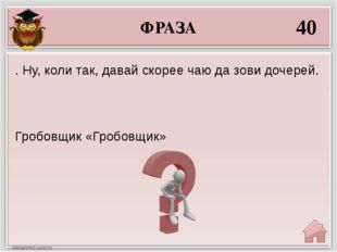 ФРАЗА 40 Гробовщик «Гробовщик» . Ну, коли так, давай скорее чаю да зови дочер