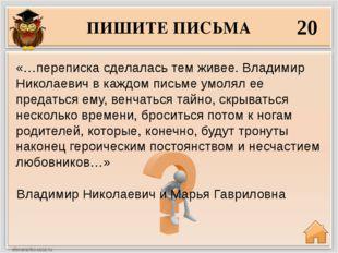 ПИШИТЕ ПИСЬМА 20 Владимир Николаевич и Марья Гавриловна «…переписка сделалась