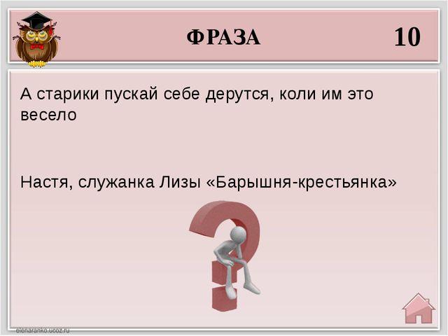 ФРАЗА 10 Настя, служанка Лизы «Барышня-крестьянка» А старики пускай себе деру...