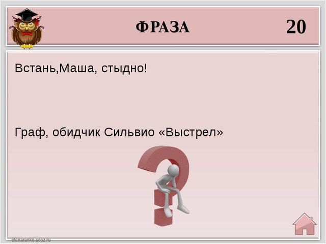 ФРАЗА 20 Граф, обидчик Сильвио «Выстрел» Встань,Маша, стыдно!