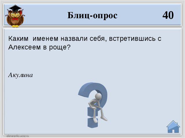 Акулина Каким именем назвали себя, встретившись с Алексеем в роще? Блиц-опрос...