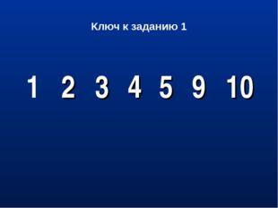 Ключ к заданию 1 1 2  3 4 5 9 10