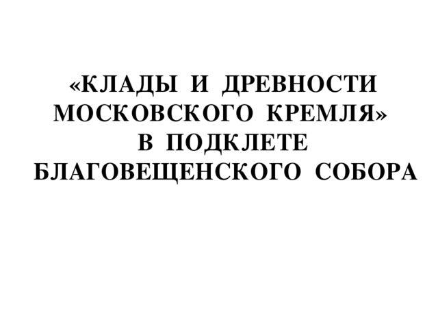 «КЛАДЫ И ДРЕВНОСТИ МОСКОВСКОГО КРЕМЛЯ» В ПОДКЛЕТЕ БЛАГОВЕЩЕНСКОГО СОБОРА