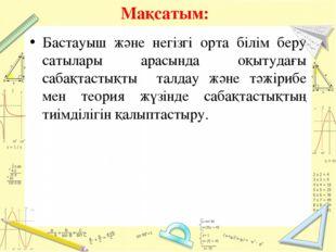 Мақсатым: Бастауыш және негізгі орта білім беру сатылары арасында оқытудағы с