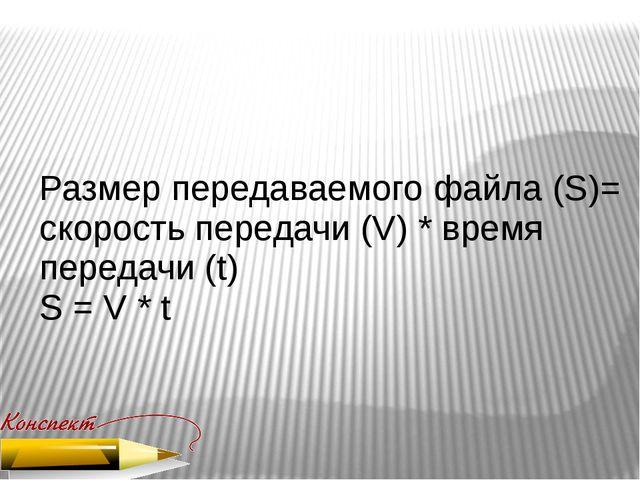 Размер передаваемого файла (S)= скорость передачи (V) * время передачи (t) S...