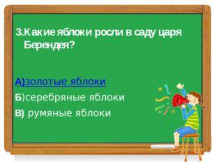 3.Какие яблоки росли в саду царя Берендея? А)золотые яблоки Б)серебряные ябло