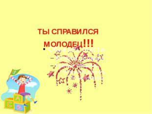 ТЫ СПРАВИЛСЯ МОЛОДЕЦ!!!