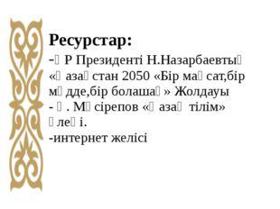 Ресурстар: -ҚР Президенті Н.Назарбаевтың «Қазақстан 2050 «Бір мақсат,бір мүдд